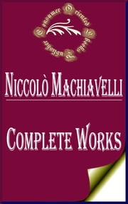 "Complete Works of Niccolo Machiavelli ""Florentine Historian, Politician, Diplomat, Philosopher, Humanist, and Writer During the Renaissance"" ebook by Niccolo Machiavelli"