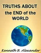 Truths About the End of the World ebook by Kenneth B. Alexander, Sherrie Mobley