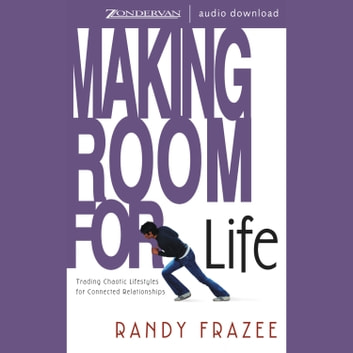 Making Room for Life - Trading Chaotic Lifestyles for Connected Relationships audiobook by Randy Frazee