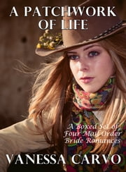 A Patchwork Of Life: A Boxed Set Of Four Mail Order Bride Romances ebook by Vanessa Carvo