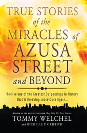 True Stories of the Miracles of Azusa Street and Beyond - Re-live One of The Greastest Outpourings in History that is Breaking Loose Once Again ebook by Tommy Welchel, Michelle Griffith