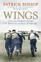 Wings - One Hundred Years of British Aerial Warfare ebook by Patrick Bishop