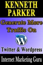 Twitter and Wordpress : How to multiply the power of Twitter and Wordpress to generate more traffic ebook by Kenneth Parker