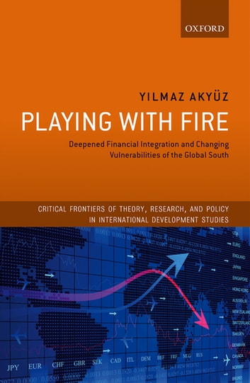 Playing with Fire - Deepened Financial Integration and Changing Vulnerabilities of the Global South ebook by Yilmaz Akyüz