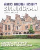 Walks Through History - Birmingham: Aston Hall: The story of Birminghams stateliest home ebook by John Wilks