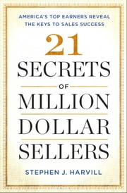 21 Secrets of Million-Dollar Sellers - America's Top Earners Reveal the Keys to Sales Success ebook by Stephen J. Harvill