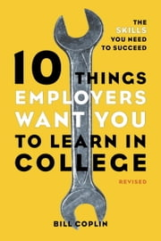10 Things Employers Want You to Learn in College, Revised - The Skills You Need to Succeed ebook by Bill Coplin