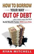 How To Borrow Your Way Out Of Debt ebook by Ryan Mitchell