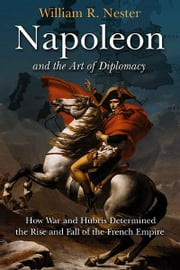 Napoleon and the Art of Diplomacy - How War and Hubris Determined the Rise and Fall of the French Empire ebook by William Nester