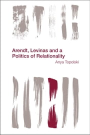 Arendt, Levinas and a Politics of Relationality ebook by Anya Topolski