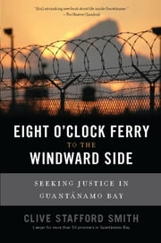 Eight O'Clock Ferry to the Windward Side - Seeking Justice In Guantanamo Bay ebook by Clive Stafford Smith