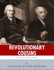 Revolutionary Cousins: The Lives and Legacies of Samuel and John Adams ebook by Charles River Editors