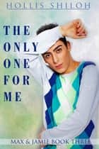 The Only One for Me - Max & Jamie, #3 ebook by Hollis Shiloh