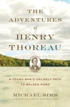 The Adventures of Henry Thoreau ebook by Michael Sims
