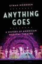 Anything Goes - A History of American Musical Theatre ebook by Ethan Mordden