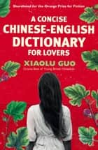 A Concise Chinese-English Dictionary for Lovers ebook by Xiaolu Guo