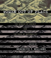 Women Out of Place - The Gender of Agency and the Race of Nationality ebook by Brackette Williams