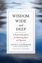 Wisdom Wide and Deep - A Practical Handbook for Mastering Jhana and Vipassana ebook by Shaila Catherine