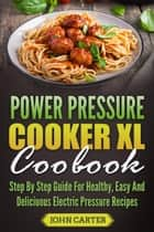 Power Pressure Cooker XL Cookbook: Step By Step Guide For Healthy, Easy And Delicious Electric Pressure Recipes eBook by John Carter