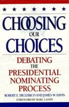 Choosing Our Choices - Debating the Presidential Nominating Process ebook by James W. Davis, Robert E. DiClerico