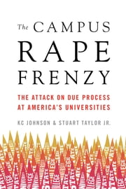 The Campus Rape Frenzy - The Attack on Due Process at Americas Universities ebook by KC Johnson, Stuart Taylor Jr.