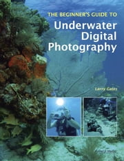 The Beginner's Guide to Underwater Digital Photography ebook by Gates, Larry