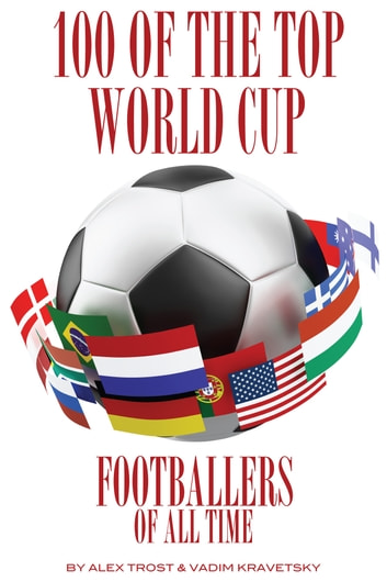 100 of the Top World Cup Footballers of All Time ebook by alex trostanetskiy