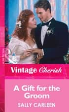 A Gift For The Groom (Mills & Boon Vintage Cherish) ebook by Sally Carleen