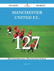 Manchester United F.C. 127 Success Secrets - 127 Most Asked Questions On Manchester United F.C. - What You Need To Know ebook by Kathy Wood