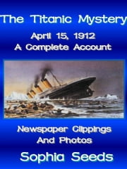The Titanic Mystery: A Complete Account with Newspaper Clippings, Descriptions, Photos ebook by Sophia Seeds