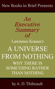 An Executive Summary of Lawrence Krauss's 'A Universe from Nothing: Why There Is Something Rather Than Nothing' ebook by A. D. Thibeault