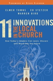 11 Innovations in the Local Church - How Today's Leaders Can Learn, Discern and Move into the Future ebook by Elmer L. Towns,Ed Stetzer,Warren Bird,Steve Sjogren