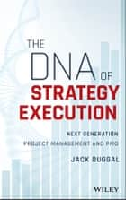 The DNA of Strategy Execution - Next Generation Project Management and PMO ebook by Jack Duggal