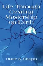 Life Through Creating Mastership On Earth ebook by Diane K. Chapin