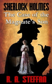 Sherlock Holmes: The Case of the Magnate's Son ebook by R. A. Steffan