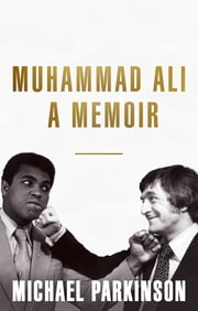 Muhammad Ali: A Memoir - A fresh and personal account of a boxing champion ebook by Michael Parkinson