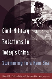 Civil-military Relations in Today's China: Swimming in a New Sea - Swimming in a New Sea ebook by David M. Finkelstein,Kristen Gunness