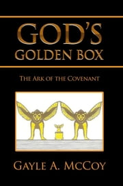 GOD'S GOLDEN BOX - The Ark of the Covenant ebook by Gayle A. McCoy