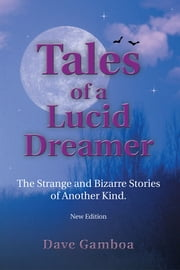 Tales of a Lucid Dreamer - The Strange and Bizarre Stories of Another Kind. ýExtended Editioný ebook by Dave Gamboa