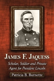 James F. Jaquess - Scholar, Soldier and Private Agent for President Lincoln ebook by Patricia B. Burnette