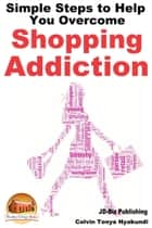 Simple Steps to Help You Overcome Shopping Addiction ebook by Colvin Tonya Nyakundi