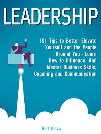 Leadership: 101 Tips to Better Elevate Yourself and the People Around You - Learn How to Influence, And Master Business Skills, Coaching and Communication ebook by Bert Garza