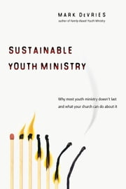 Sustainable Youth Ministry - Why Most Youth Ministry Doesn't Last and What Your Church Can Do About It ebook by Mark DeVries