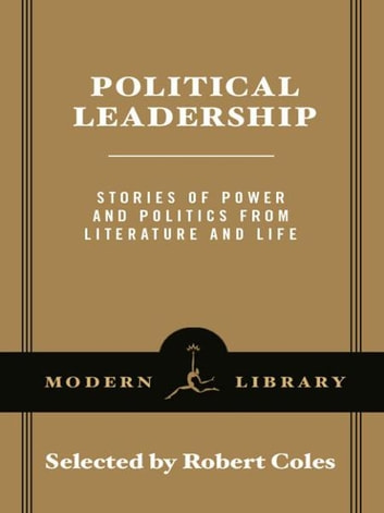 Political Leadership - Stories of Power and Politics from Literature and Life ebook by Robert Coles,George Eliot,George Orwell,Leo Tolstoy,Anthony Trollope