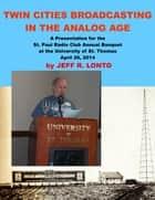 Twin Cities Broadcasting in the Analog Age: A Presentation for the St. Paul Radio Club Annual Banquet ebook by Jeff R. Lonto