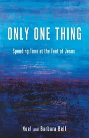 Only One Thing - Spending Time at the Feet of Jesus ebook by Noel Bell,Barbara Bell