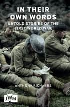 In Their Own Words - Untold Stories of The First World War ebook by Anthony Richards