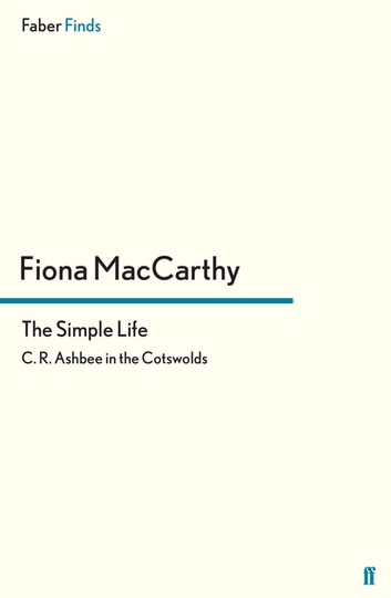 The Simple Life - C. R. Ashbee in the Cotswolds ebook by Fiona MacCarthy
