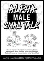Alpha Male Small Talk: How to Improve Your Communication, Social, Networking Skills, Improve Your Charisma and Talk to Anyone by Mastering the Art of Small Talk ebook by Timothy Willink, Alpha Male Academy