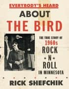Everybody's Heard about the Bird - The True Story of 1960s Rock 'n' Roll in Minnesota ebook by Rick Shefchik